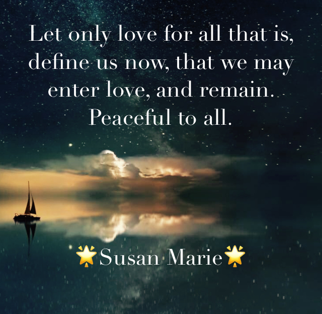 Let only love for all that is, define us now, that we may enter love, and remain.  Peaceful to all. 🌟Susan Marie🌟