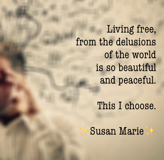 Living free,  from the delusions  of the world  is so beautiful  and peaceful.  This I choose. ✨Susan Marie✨