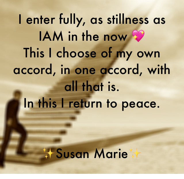 I enter fully, as stillness as IAM in the now 💖  This I choose of my own accord, in one accord, with all that is.  In this I return to peace. ✨Susan Marie✨