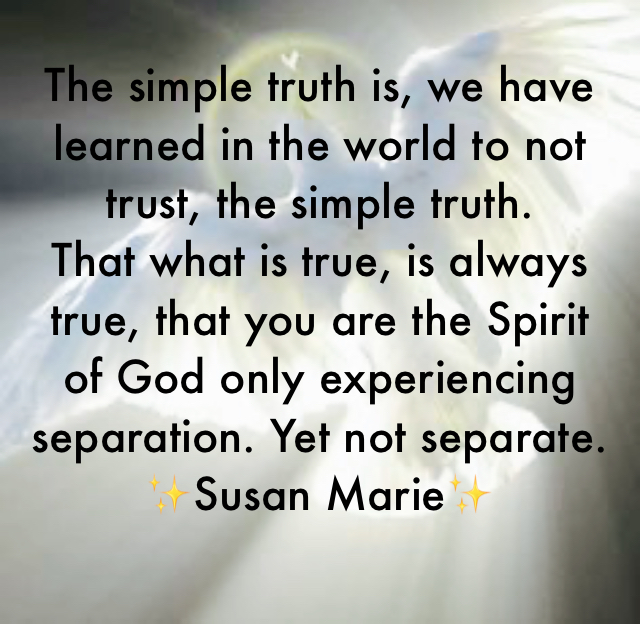 The simple truth is, we have learned in the world to not trust, the simple truth.  That what is true, is always true, that you are the Spirit of God only experiencing separation. Yet not separate.  ✨Susan Marie✨