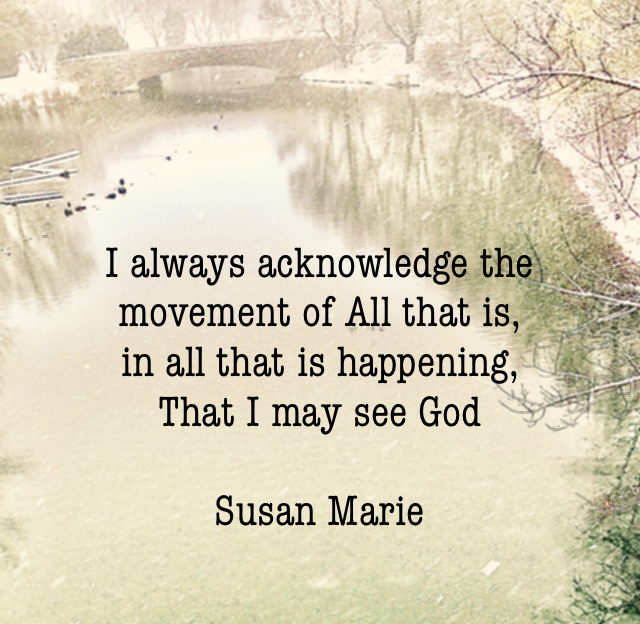 I always acknowledge the movement of All that is,                in all that is happening, That I may see God Susan Marie