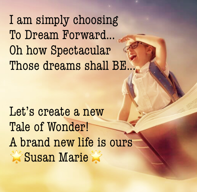 I am simply choosing To Dream Forward... Oh how Spectacular  Those dreams shall BE... Let's create a new Tale of Wonder! A brand new life is ours 🌟Susan Marie🌟