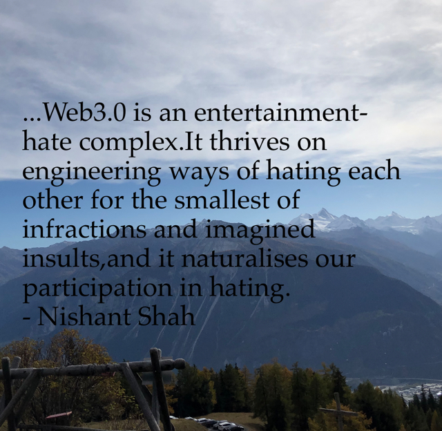 ...Web3.0 is an entertainment- hate complex.It thrives on engineering ways of hating each other for the smallest of infractions and imagined insults,and it naturalises our participation in hating. - Nishant Shah