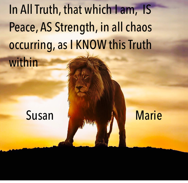 In All Truth, that which I am,  IS Peace, AS Strength, in all chaos occurring, as I KNOW this Truth within                                           Susan                                 Marie