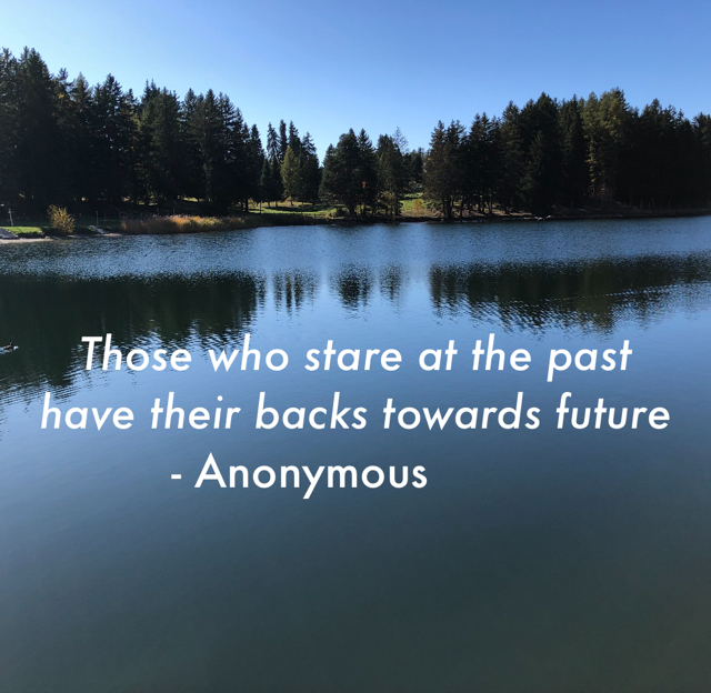 Those who stare at the past have their backs towards future           - Anonymous