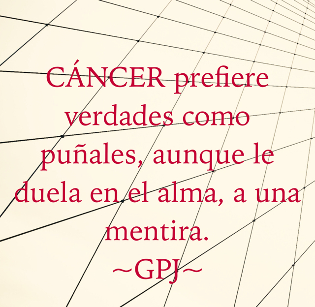 CÁNCER prefiere verdades como puñales, aunque le duela en el alma, a una mentira. ~GPJ~