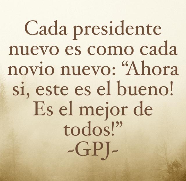 """Cada presidente nuevo es como cada novio nuevo: """"Ahora si, este es el bueno! Es el mejor de todos!"""" ~GPJ~"""
