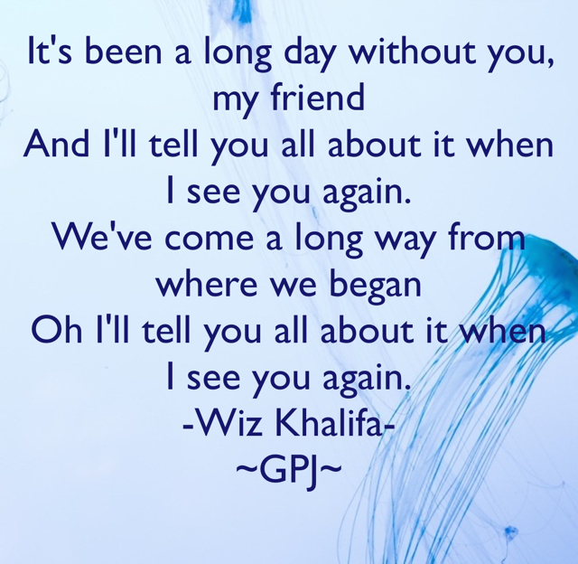 It's been a long day without you, my friend And I'll tell you all about it when I see you again. We've come a long way from where we began Oh I'll tell you all about it when I see you again. -Wiz Khalifa- ~GPJ~