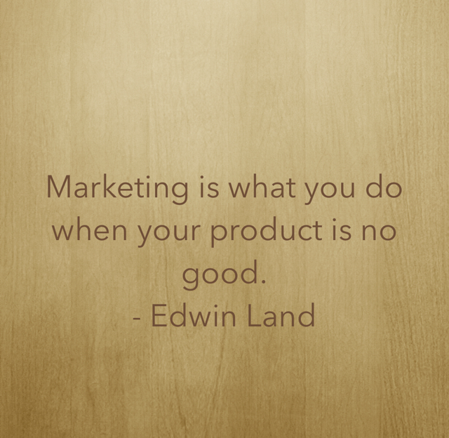 Marketing is what you do when your product is no good. - Edwin Land