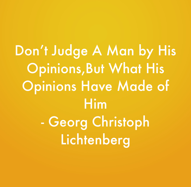 Don't Judge A Man by His Opinions,But What His Opinions Have Made of Him - Georg Christoph Lichtenberg