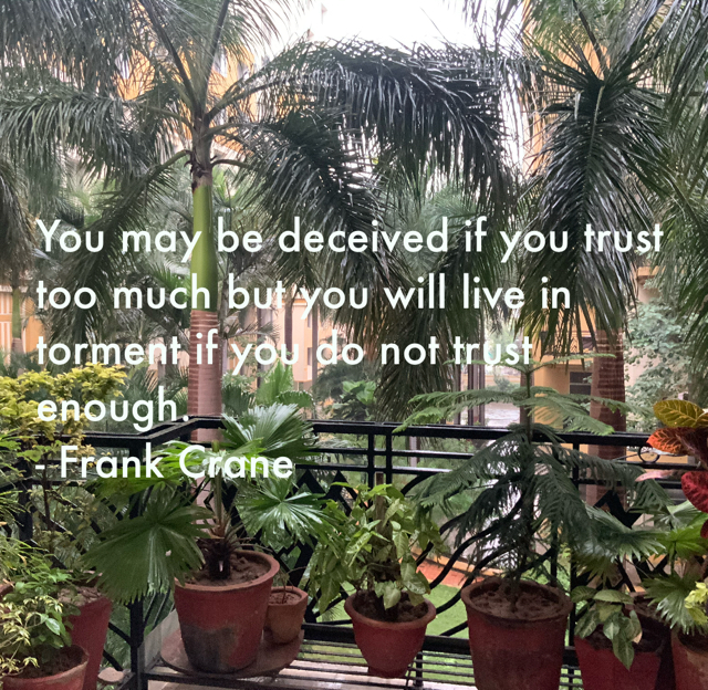 You may be deceived if you trust too much but you will live in torment if you do not trust enough. - Frank Crane