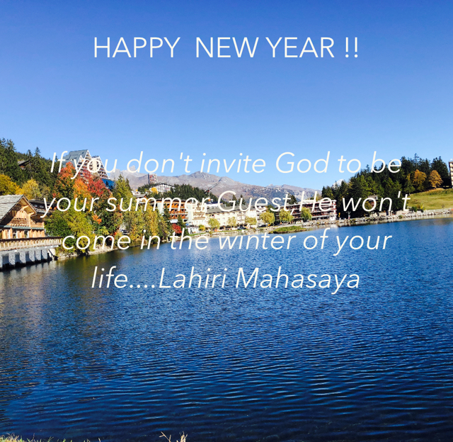 HAPPY  NEW YEAR !! If you don't invite God to be your summer Guest,He won't come in the winter of your life....Lahiri Mahasaya