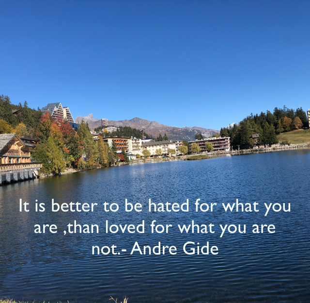 It is better to be hated for what you are ,than loved for what you are not.- Andre Gide